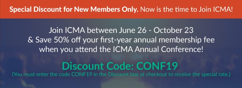 special discount for new members only, join ICMA between June 26 and October 23 and Save 50% off you first-year annual membership fee  when you attend the ICMA Annual Conference